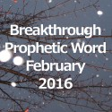 The Breakthrough Prophetic Word – February 2016 (Video)