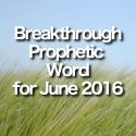 Breakthrough Prophetic Word for June 2016 (Video)
